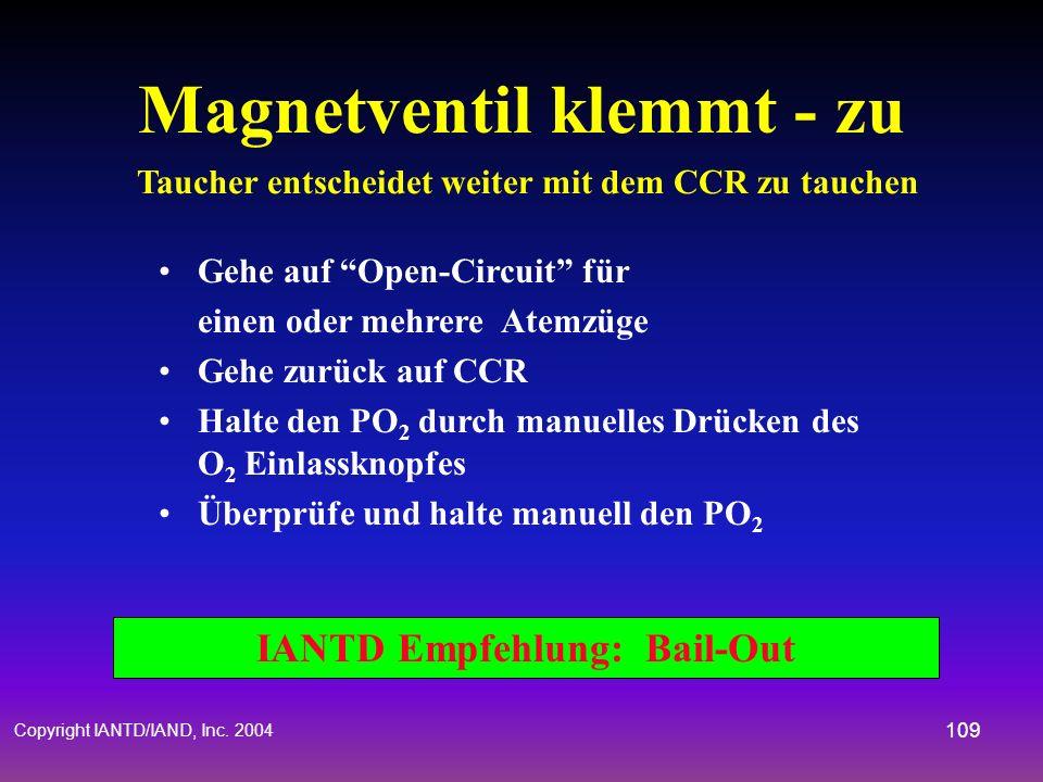 Copyright IANTD/IAND, Inc. 2004 108 IANTD Empfehlung: Bail-Out Magnetventil klemmt - offen Taucher entscheidet weiter mit dem CCR zu tauchen Gehe auf
