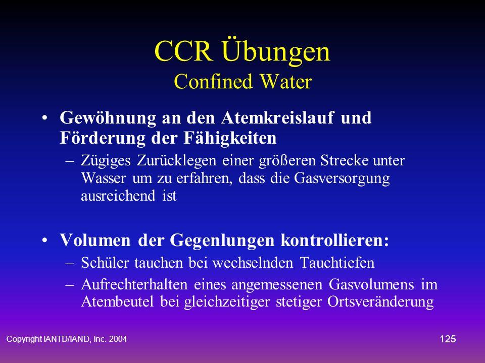 Copyright IANTD/IAND, Inc. 2004 124 CCR Übungen Confined Water Manuelles aufblasen des BCD mit dem Mund –Schwimmen mit dem CCR an der Oberfläche und u