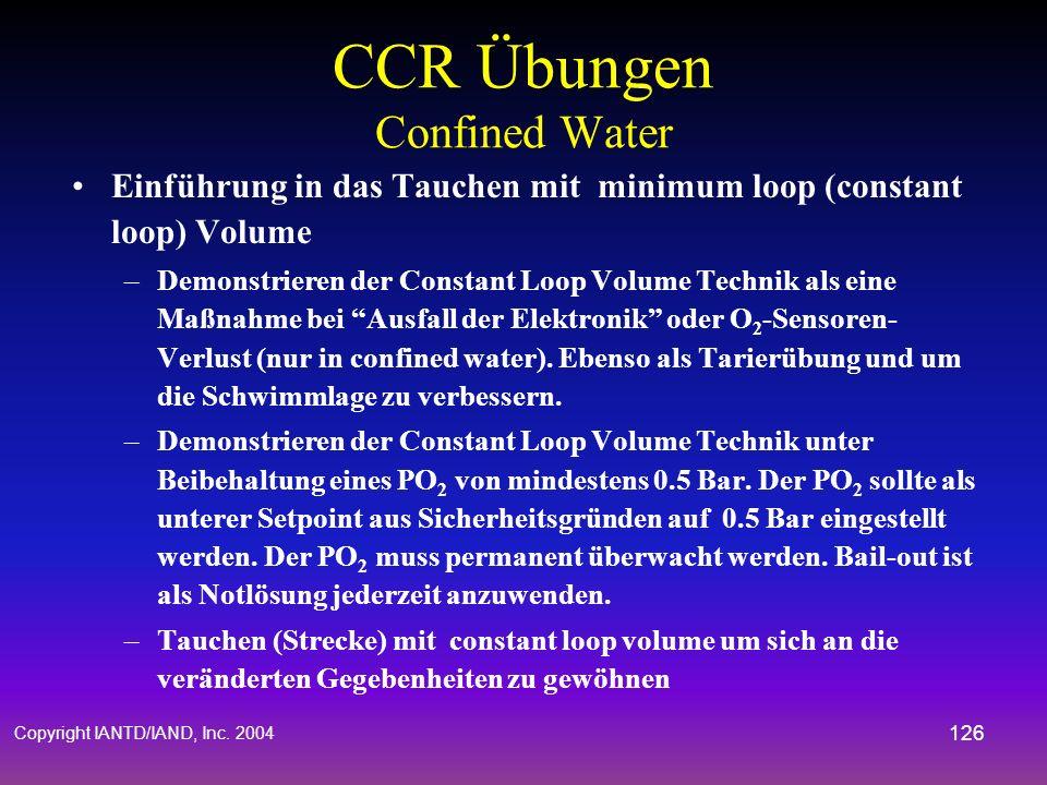 Copyright IANTD/IAND, Inc. 2004 125 CCR Übungen Confined Water Gewöhnung an den Atemkreislauf und Förderung der Fähigkeiten –Zügiges Zurücklegen einer