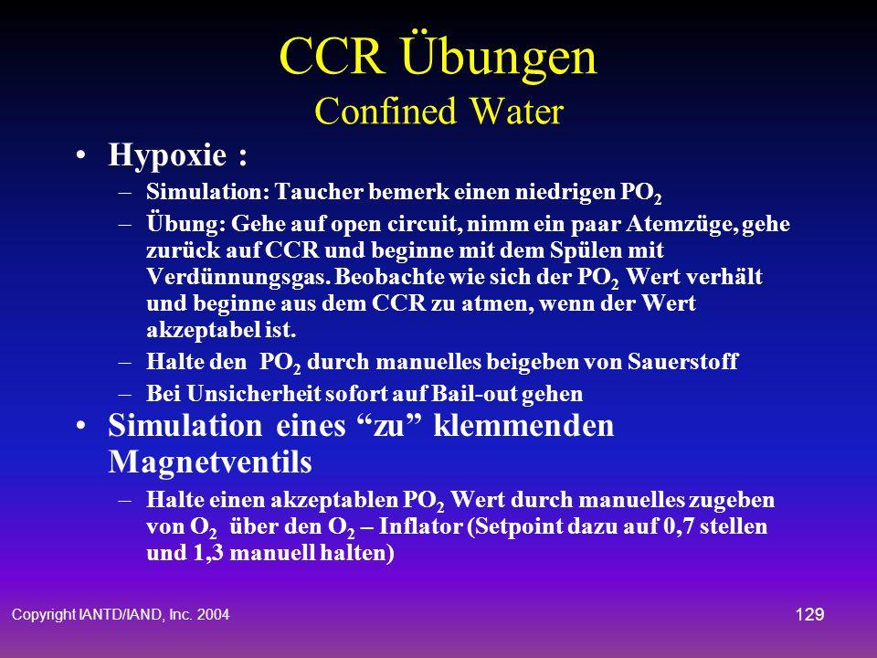 Copyright IANTD/IAND, Inc. 2004 128 CCR Übungen Confined Water Hyperoxie : –Simulation: Der Taucher bemerkt einen hohen PO 2 und hört wie das Magnetve