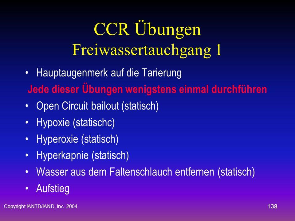 Copyright IANTD/IAND, Inc. 2004 137 CCR Übungen Während der Freiwassertauchgänge Übungen können auch in geänderter Reihenfolge durchgeführt werden Pre