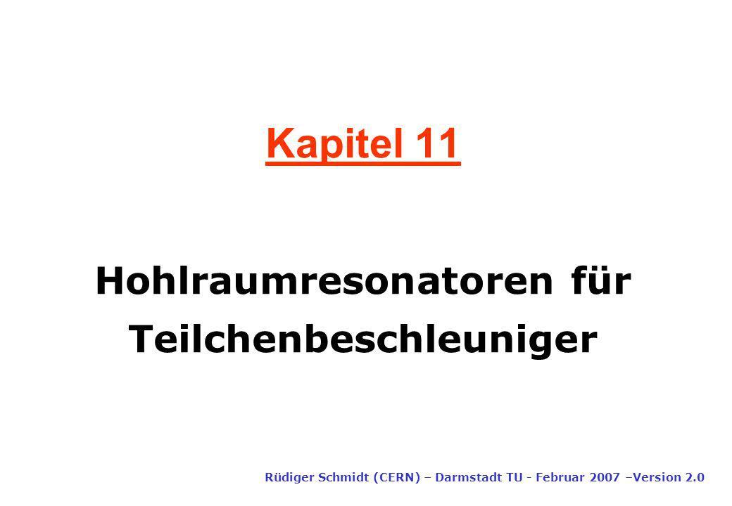 Kapitel 11 Rüdiger Schmidt (CERN) – Darmstadt TU - Februar 2007 –Version 2.0 Hohlraumresonatoren für Teilchenbeschleuniger