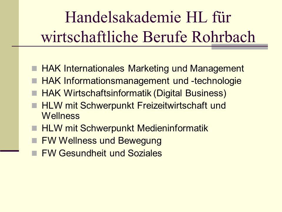 Handelsakademie HL für wirtschaftliche Berufe Rohrbach HAK Internationales Marketing und Management HAK Informationsmanagement und -technologie HAK Wirtschaftsinformatik (Digital Business) HLW mit Schwerpunkt Freizeitwirtschaft und Wellness HLW mit Schwerpunkt Medieninformatik FW Wellness und Bewegung FW Gesundheit und Soziales