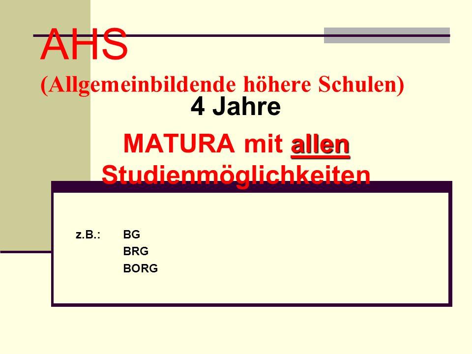 AHS (Allgemeinbildende höhere Schulen) 4 Jahre allen MATURA mit allen Studienmöglichkeiten z.B.: BG BRG BORG