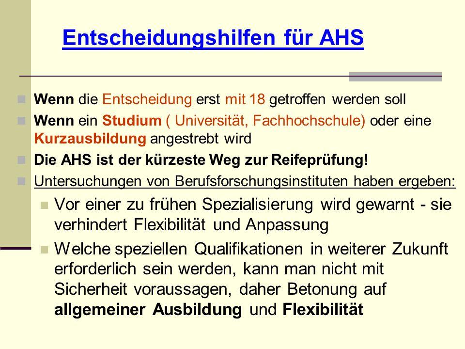 Entscheidungshilfen für AHS Wenn die Entscheidung erst mit 18 getroffen werden soll Wenn ein Studium ( Universität, Fachhochschule) oder eine Kurzausbildung angestrebt wird Die AHS ist der kürzeste Weg zur Reifeprüfung.