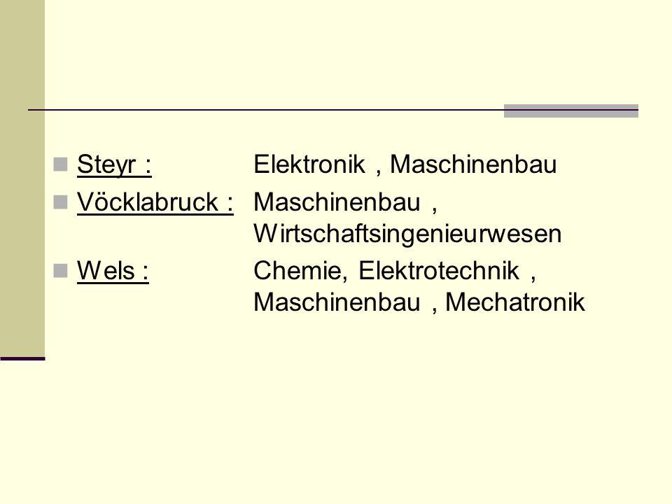Steyr : Elektronik, Maschinenbau Vöcklabruck : Maschinenbau, Wirtschaftsingenieurwesen Wels : Chemie, Elektrotechnik, Maschinenbau, Mechatronik