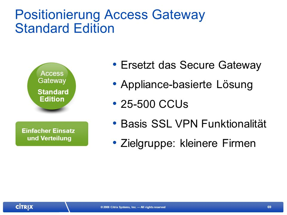 69 © 2008 Citrix Systems, Inc. All rights reserved Ersetzt das Secure Gateway Appliance-basierte Lösung 25-500 CCUs Basis SSL VPN Funktionalität Zielg