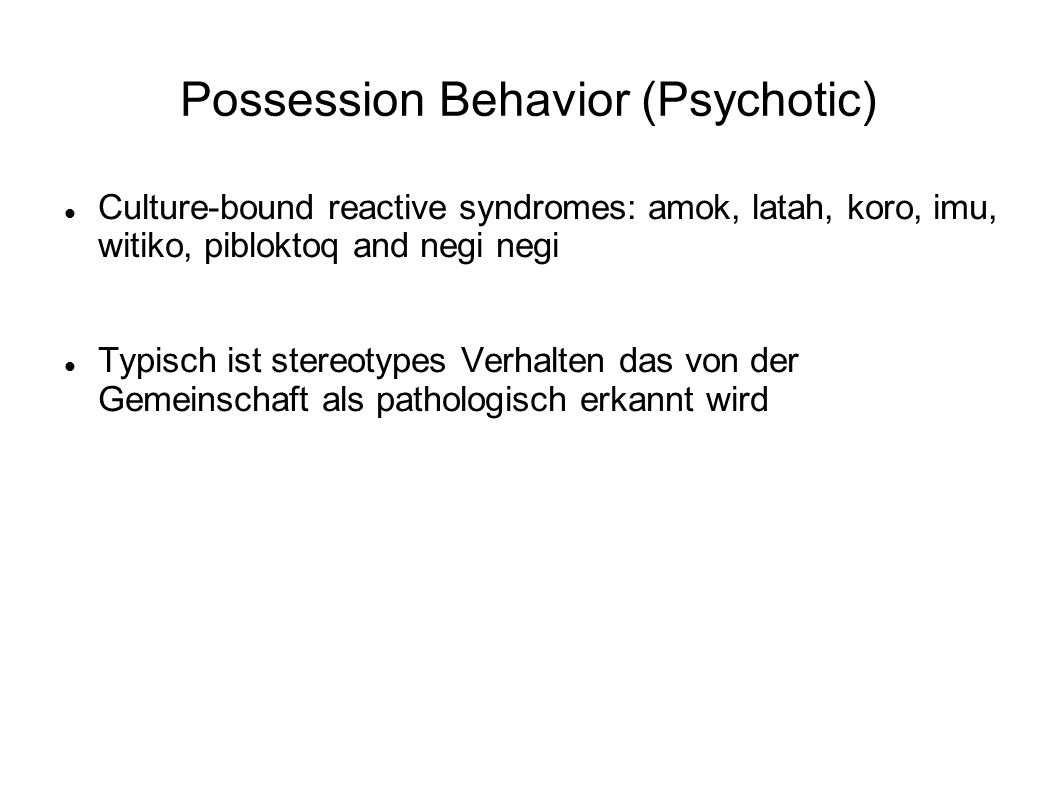 Possession Behavior (Psychotic) Culture-bound reactive syndromes: amok, latah, koro, imu, witiko, pibloktoq and negi negi Typisch ist stereotypes Verhalten das von der Gemeinschaft als pathologisch erkannt wird