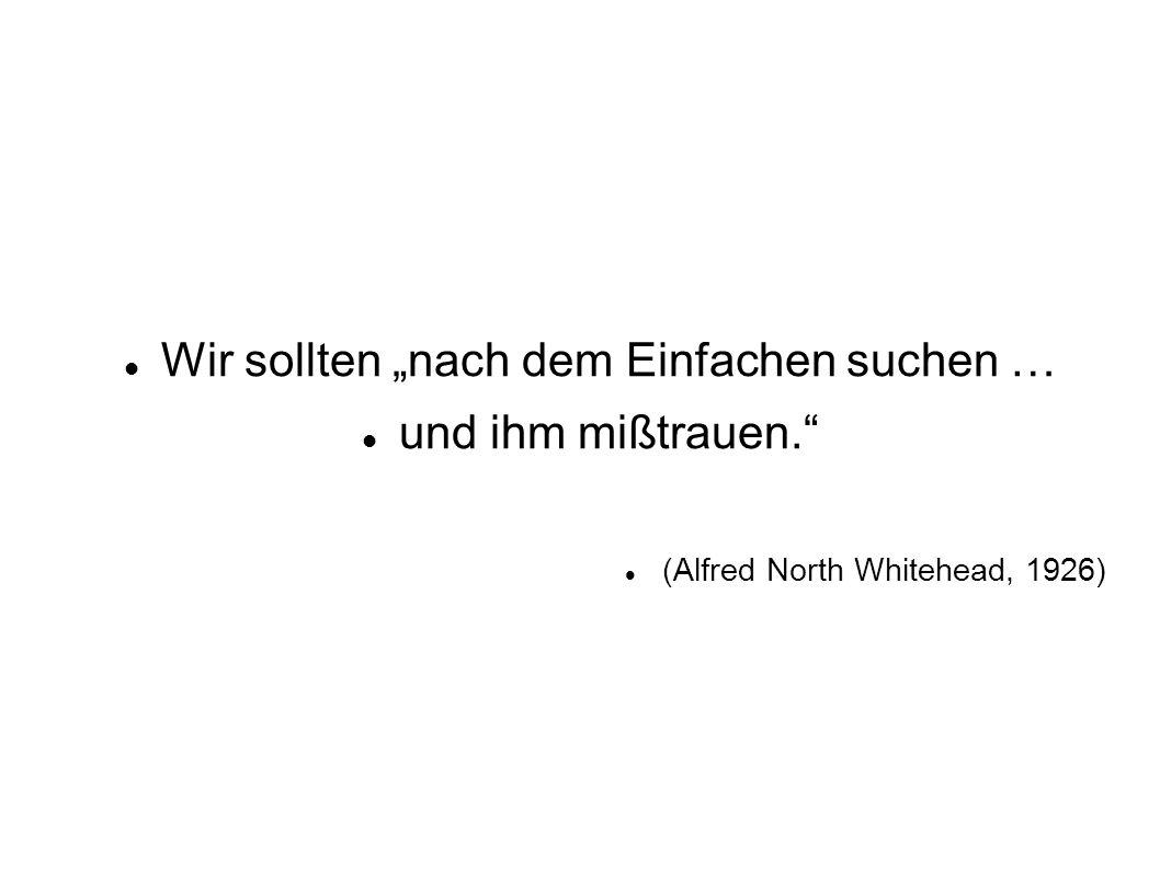 Wir sollten nach dem Einfachen suchen … und ihm mißtrauen. (Alfred North Whitehead, 1926)