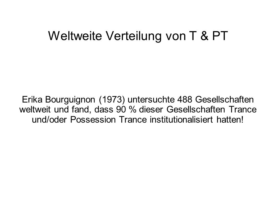 Weltweite Verteilung von T & PT Erika Bourguignon (1973) untersuchte 488 Gesellschaften weltweit und fand, dass 90 % dieser Gesellschaften Trance und/