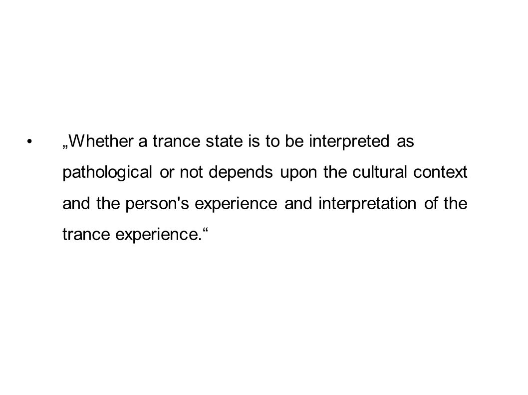 Whether a trance state is to be interpreted as pathological or not depends upon the cultural context and the person s experience and interpretation of the trance experience.