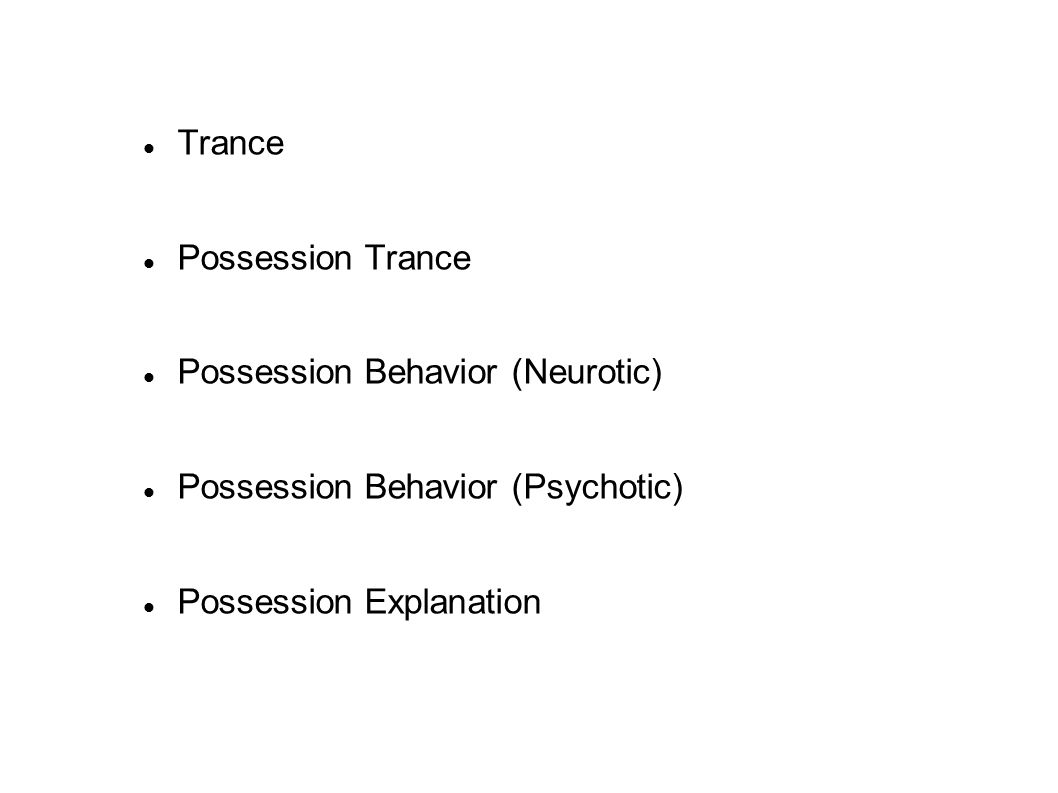 Trance Possession Trance Possession Behavior (Neurotic) Possession Behavior (Psychotic) Possession Explanation
