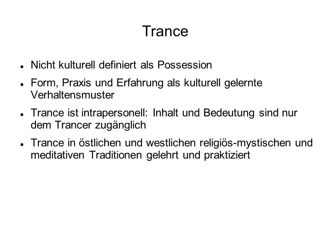 Trance Nicht kulturell definiert als Possession Form, Praxis und Erfahrung als kulturell gelernte Verhaltensmuster Trance ist intrapersonell: Inhalt und Bedeutung sind nur dem Trancer zugänglich Trance in östlichen und westlichen religiös-mystischen und meditativen Traditionen gelehrt und praktiziert