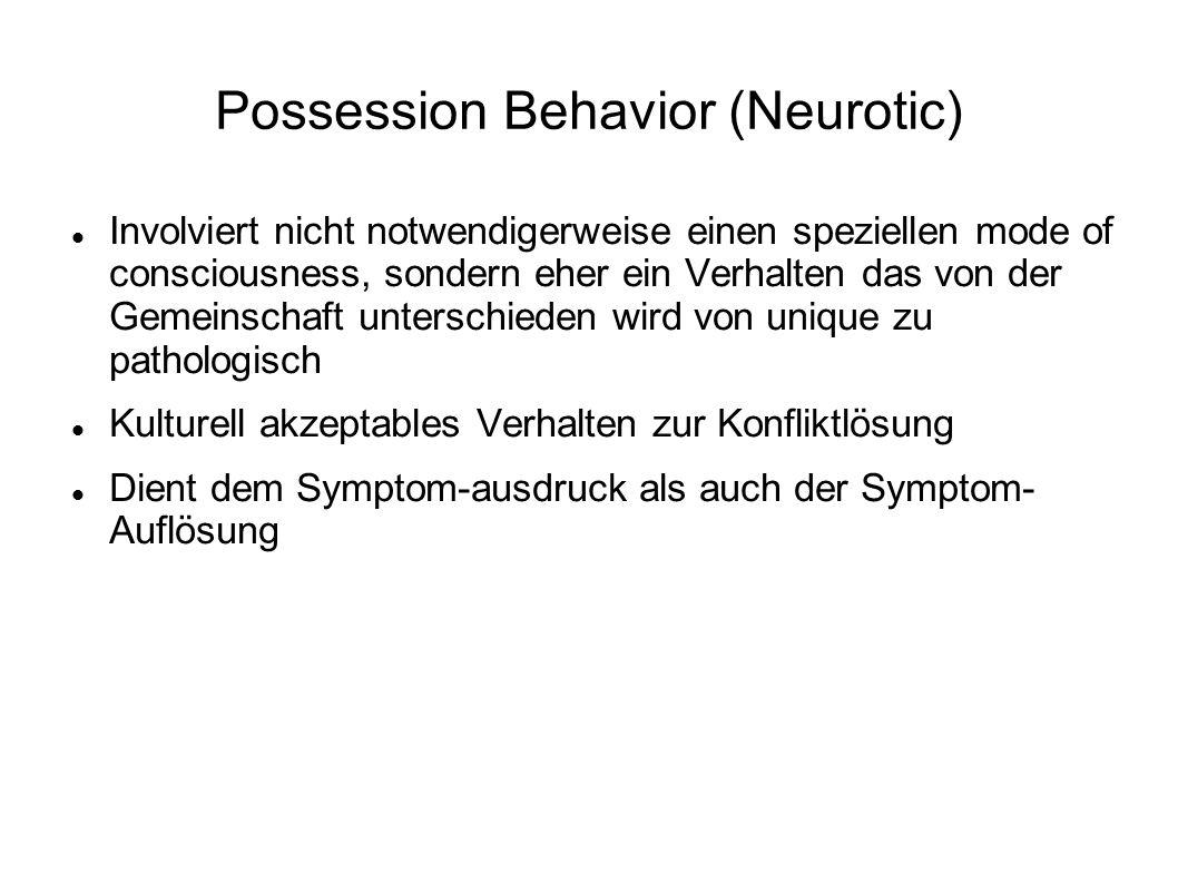Possession Behavior (Neurotic) Involviert nicht notwendigerweise einen speziellen mode of consciousness, sondern eher ein Verhalten das von der Gemeinschaft unterschieden wird von unique zu pathologisch Kulturell akzeptables Verhalten zur Konfliktlösung Dient dem Symptom-ausdruck als auch der Symptom- Auflösung
