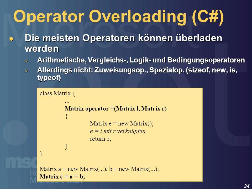 34 Operator Overloading (C#) Die meisten Operatoren können überladen werden Die meisten Operatoren können überladen werden Arithmetische, Vergleichs-,