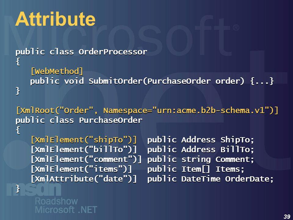 39 Attribute public class OrderProcessor { [WebMethod] [WebMethod] public void SubmitOrder(PurchaseOrder order) {...} public void SubmitOrder(Purchase