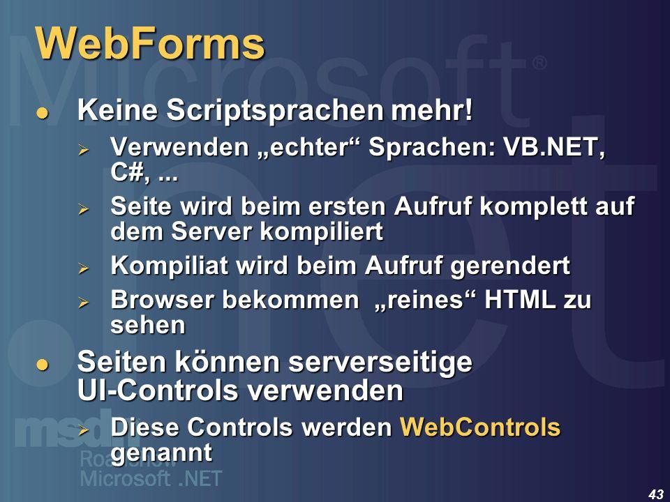 43 WebForms Keine Scriptsprachen mehr! Keine Scriptsprachen mehr! Verwenden echter Sprachen: VB.NET, C#,... Verwenden echter Sprachen: VB.NET, C#,...