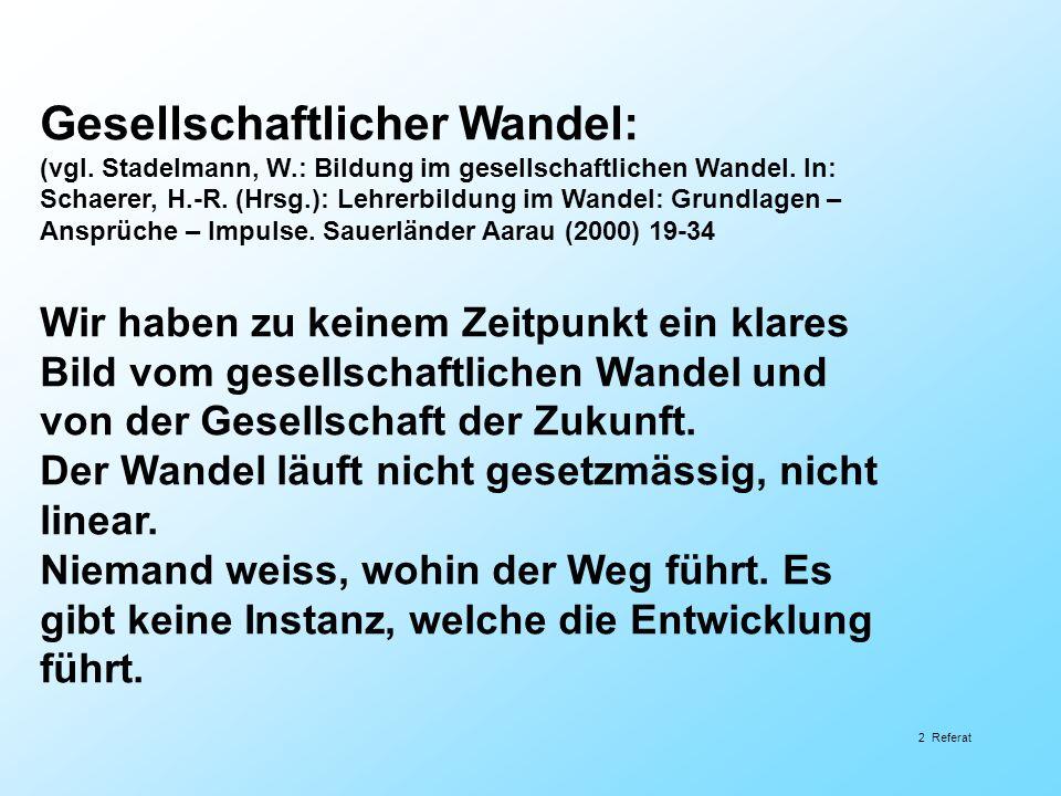 2 Referat Gesellschaftlicher Wandel: (vgl. Stadelmann, W.: Bildung im gesellschaftlichen Wandel. In: Schaerer, H.-R. (Hrsg.): Lehrerbildung im Wandel: