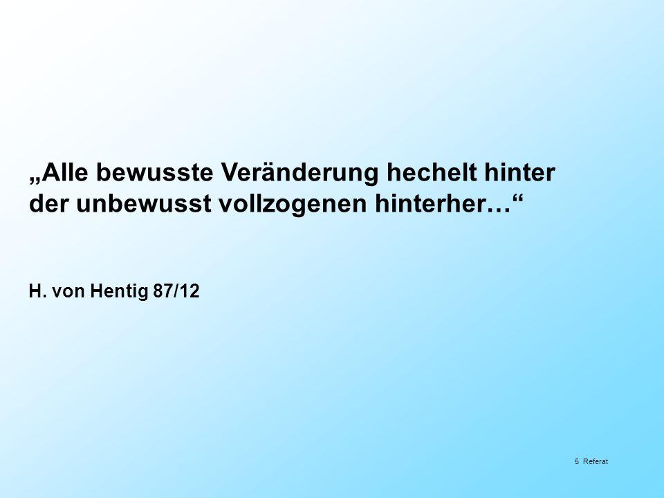 5 Referat Alle bewusste Veränderung hechelt hinter der unbewusst vollzogenen hinterher… H. von Hentig 87/12