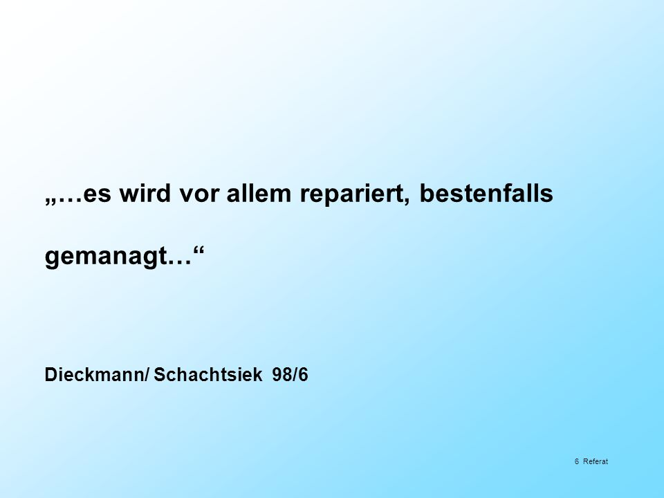6 Referat …es wird vor allem repariert, bestenfalls gemanagt… Dieckmann/ Schachtsiek 98/6