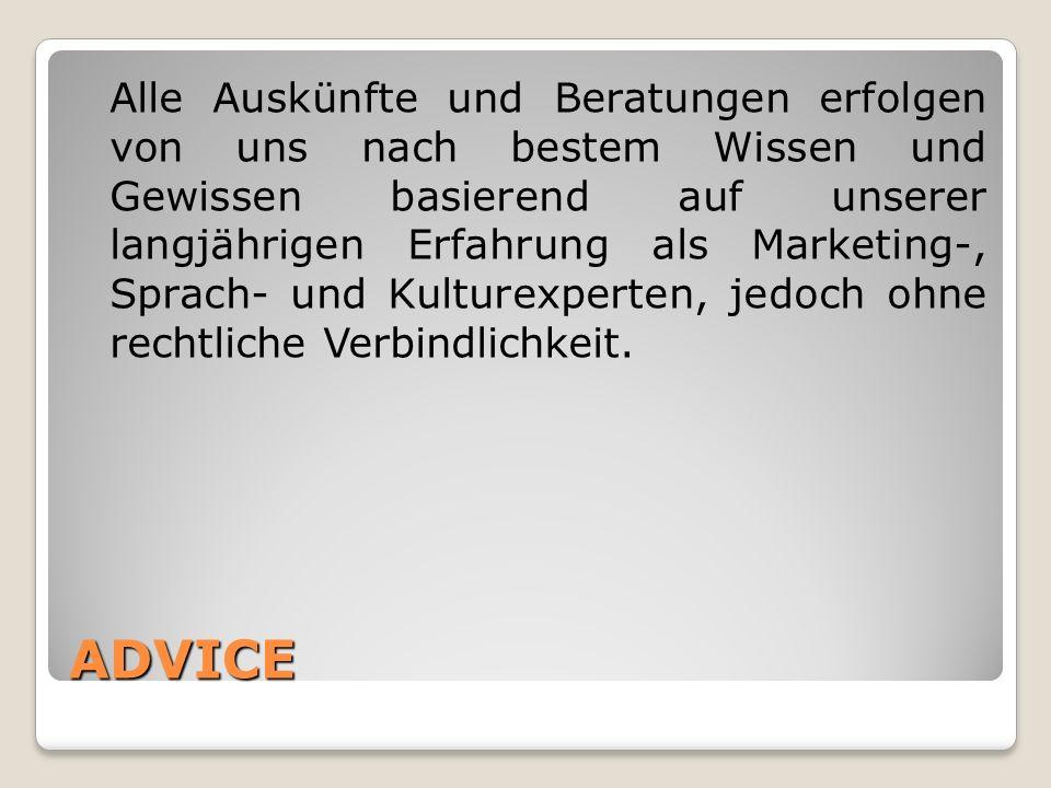 ADVICE Alle Auskünfte und Beratungen erfolgen von uns nach bestem Wissen und Gewissen basierend auf unserer langjährigen Erfahrung als Marketing-, Spr