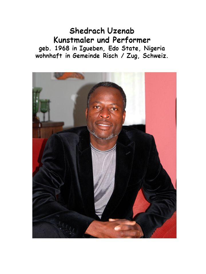 Shedrach Uzenab Kunstmaler und Performer geb. 1968 in Igueben, Edo State, Nigeria wohnhaft in Gemeinde Risch / Zug, Schweiz.