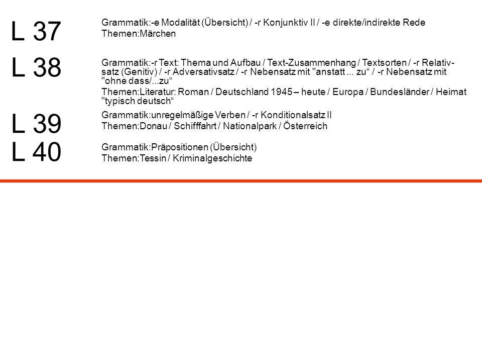 L 37 Grammatik:-e Modalität (Übersicht) / -r Konjunktiv II / -e direkte/indirekte Rede Themen:Märchen L 38 L 39 Grammatik:-r Text: Thema und Aufbau /