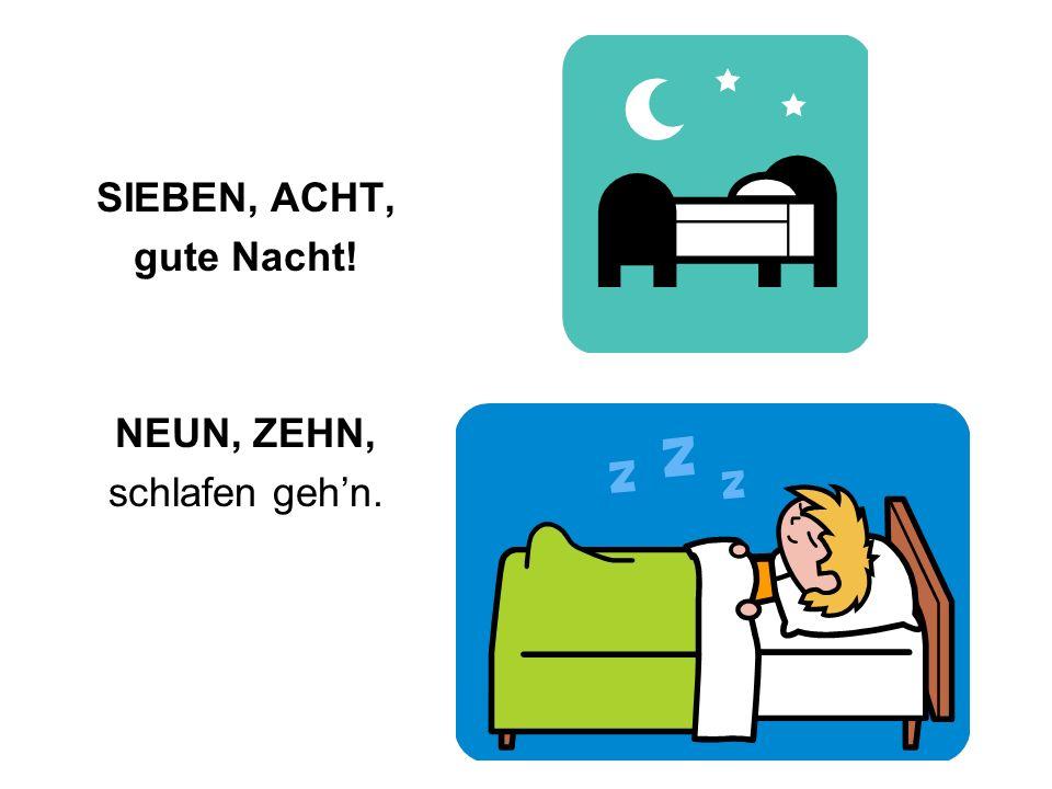 SIEBEN, ACHT, gute Nacht! NEUN, ZEHN, schlafen gehn.