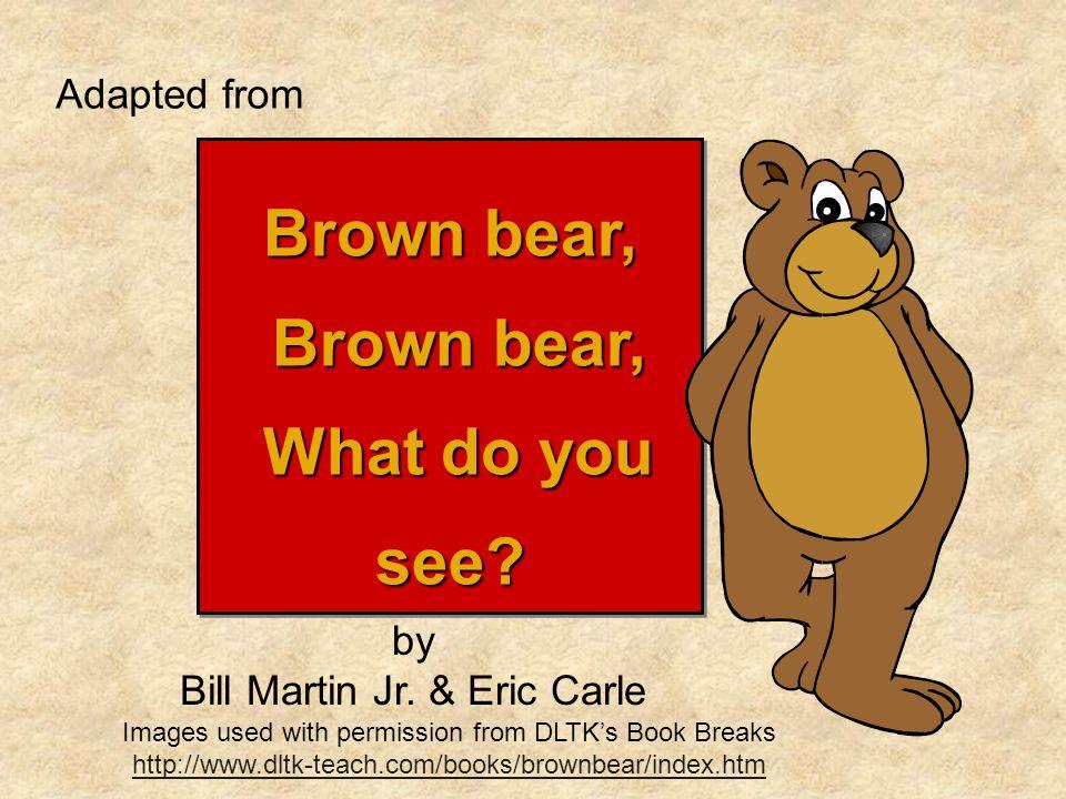 Brown bear, Brown bear, Brown bear, What do you see? What do you see? Brown bear, Brown bear, Brown bear, What do you see? What do you see? Adapted fr