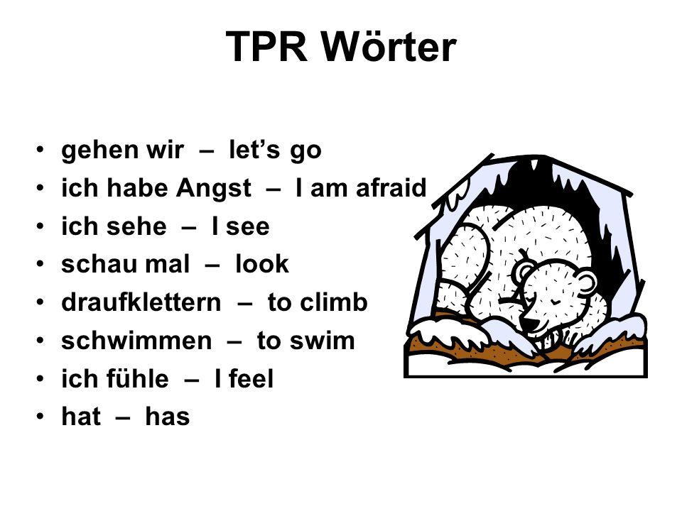 TPR Wörter gehen wir – lets go ich habe Angst – I am afraid ich sehe – I see schau mal – look draufklettern – to climb schwimmen – to swim ich fühle – I feel hat – has