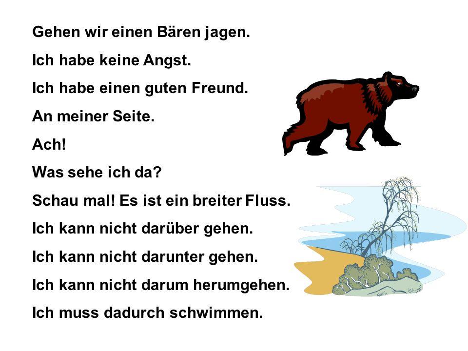 Gehen wir einen Bären jagen. Ich habe keine Angst. Ich habe einen guten Freund. An meiner Seite. Ach! Was sehe ich da? Schau mal! Es ist ein breiter F
