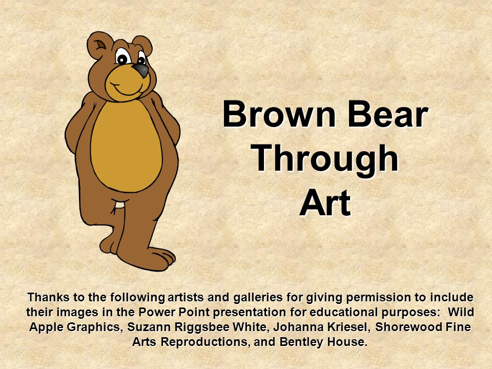 Brown Bear Through Art Thanks to the following artists and galleries for giving permission to include their images in the Power Point presentation for