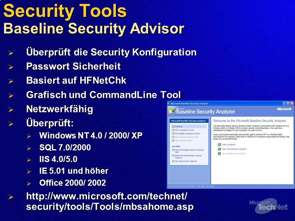 Security Tools Baseline Security Advisor Überprüft die Security Konfiguration Überprüft die Security Konfiguration Passwort Sicherheit Passwort Sicherheit Basiert auf HFNetChk Basiert auf HFNetChk Grafisch und CommandLine Tool Grafisch und CommandLine Tool Netzwerkfähig Netzwerkfähig Überprüft: Überprüft: Windows NT 4.0 / 2000/ XP Windows NT 4.0 / 2000/ XP SQL 7.0/2000 SQL 7.0/2000 IIS 4.0/5.0 IIS 4.0/5.0 IE 5.01 und höher IE 5.01 und höher Office 2000/ 2002 Office 2000/ 2002 http://www.microsoft.com/technet/ security/tools/Tools/mbsahome.asp http://www.microsoft.com/technet/ security/tools/Tools/mbsahome.asp