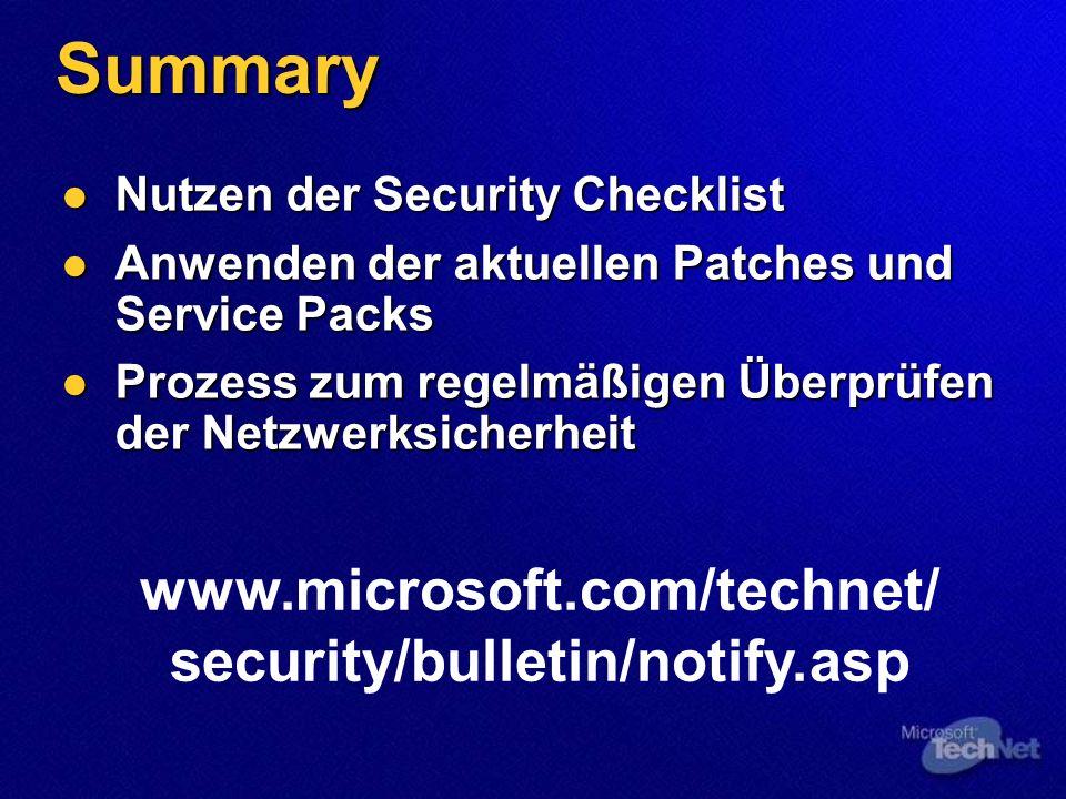 Summary Nutzen der Security Checklist Nutzen der Security Checklist Anwenden der aktuellen Patches und Service Packs Anwenden der aktuellen Patches und Service Packs Prozess zum regelmäßigen Überprüfen der Netzwerksicherheit Prozess zum regelmäßigen Überprüfen der Netzwerksicherheit www.microsoft.com/technet/ security/bulletin/notify.asp