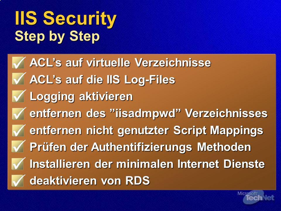 IIS Security Step by Step ACLs auf virtuelle Verzeichnisse ACLs auf die IIS Log-Files Logging aktivieren entfernen des iisadmpwd Verzeichnisses entfernen nicht genutzter Script Mappings Prüfen der Authentifizierungs Methoden Installieren der minimalen Internet Dienste deaktivieren von RDS