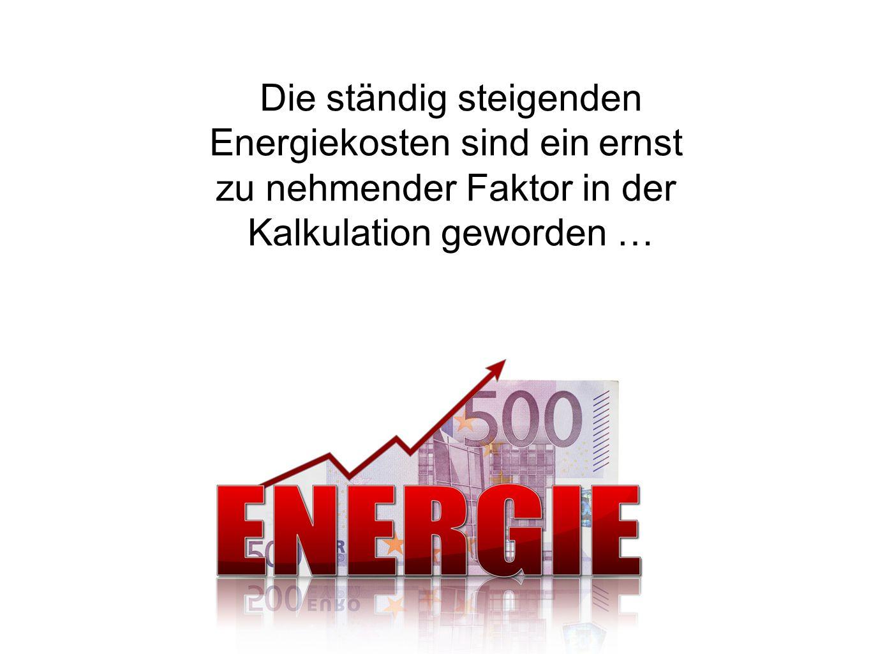 Die ständig steigenden Energiekosten sind ein ernst zu nehmender Faktor in der Kalkulation geworden …