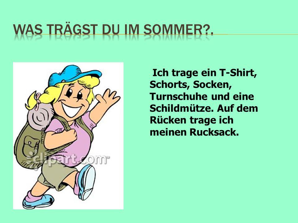 Ich trage ein T-Shirt, Schorts, Socken, Turnschuhe und eine Schildmütze. Auf dem Rücken trage ich meinen Rucksack.