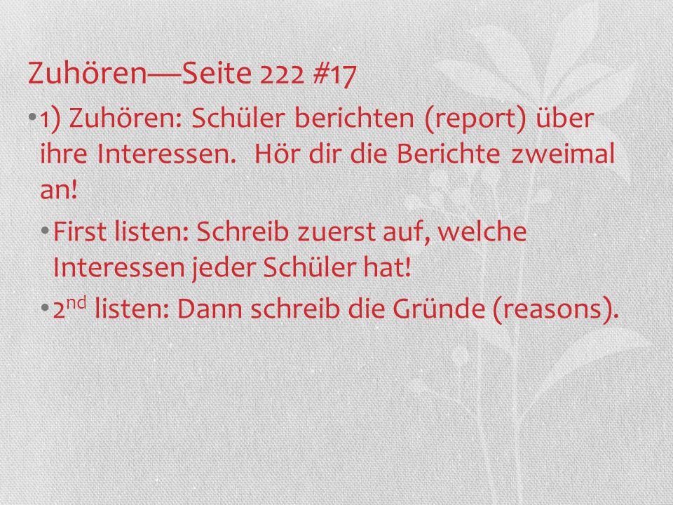 ZuhörenSeite 222 #17 1) Zuhören: Schüler berichten (report) über ihre Interessen. Hör dir die Berichte zweimal an! First listen: Schreib zuerst auf, w