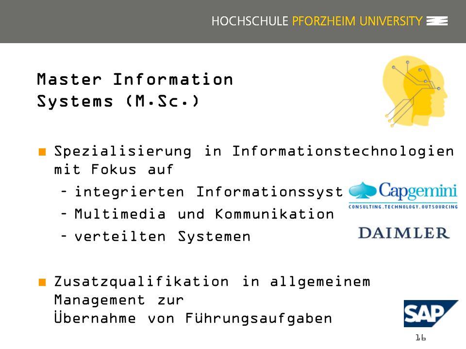 16 Spezialisierung in Informationstechnologien mit Fokus auf –integrierten Informationssystemen –Multimedia und Kommunikation –verteilten Systemen Zusatzqualifikation in allgemeinem Management zur Übernahme von Führungsaufgaben Praktische und internationale Ausrichtung Master Information Systems (M.Sc.)