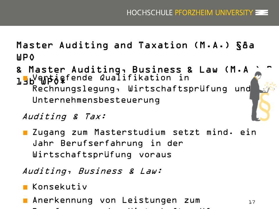 17 Master Auditing and Taxation (M.A.) §8a WPO & Master Auditing, Business & Law (M.A.) § 13b WPO* Vertiefende Qualifikation in Rechnungslegung, Wirtschaftsprüfung und Unternehmensbesteuerung Auditing & Tax: Zugang zum Masterstudium setzt mind.