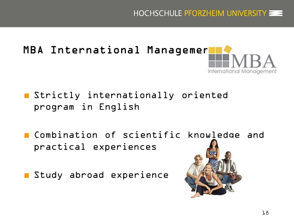 18 Strictly internationally oriented program in English Combination of scientific knowledge and practical experiences Study abroad experience MBA International Management