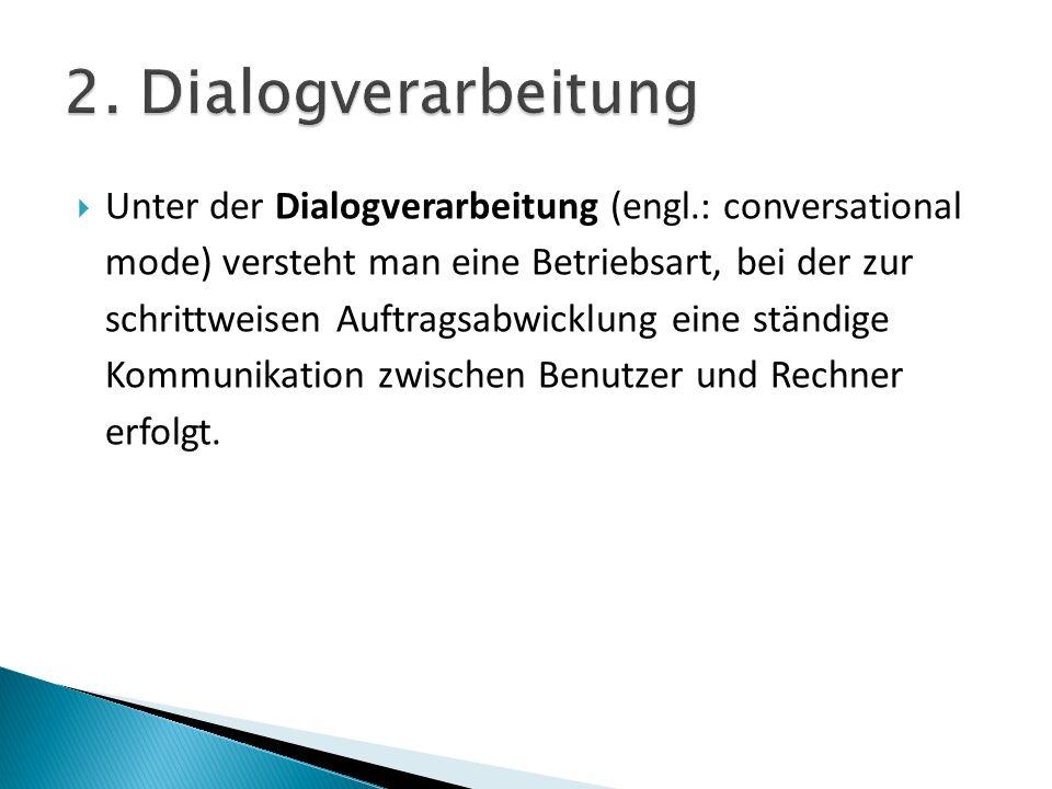 Unter der Dialogverarbeitung (engl.: conversational mode) versteht man eine Betriebsart, bei der zur schrittweisen Auftragsabwicklung eine ständige Kommunikation zwischen Benutzer und Rechner erfolgt.