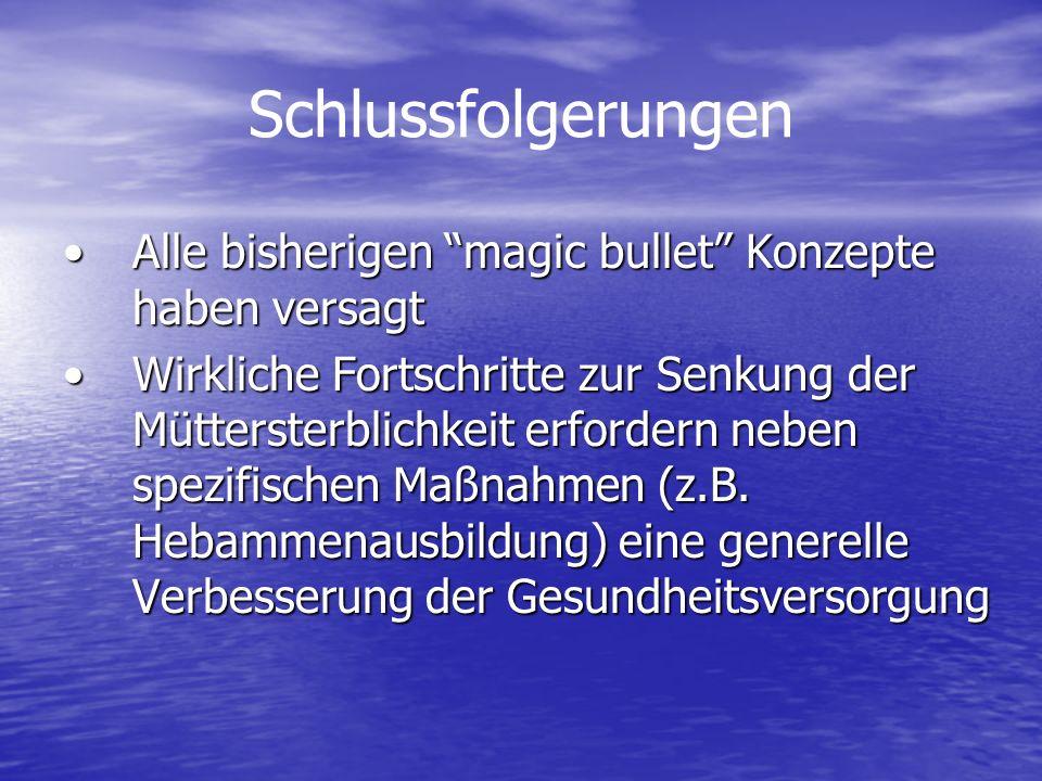 Schlussfolgerungen Alle bisherigen magic bullet Konzepte haben versagtAlle bisherigen magic bullet Konzepte haben versagt Wirkliche Fortschritte zur Senkung der Müttersterblichkeit erfordern neben spezifischen Maßnahmen (z.B.