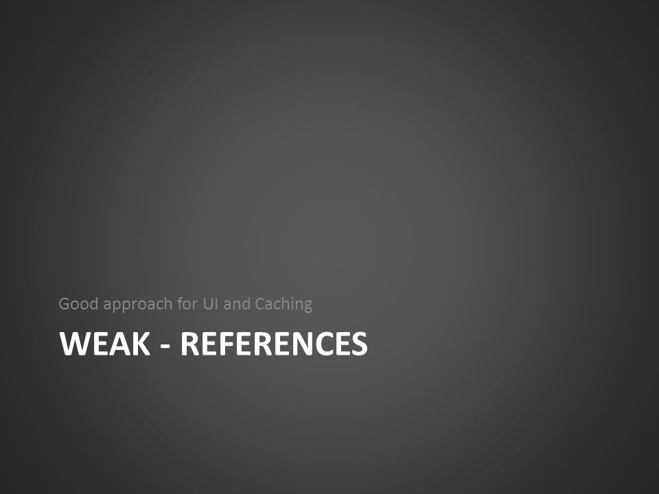 WEAK - REFERENCES Good approach for UI and Caching