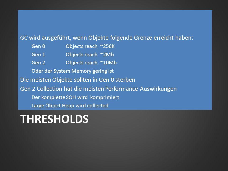 THRESHOLDS GC wird ausgeführt, wenn Objekte folgende Grenze erreicht haben: Gen 0Objects reach ~256K Gen 1Objects reach ~2Mb Gen 2Objects reach ~10Mb