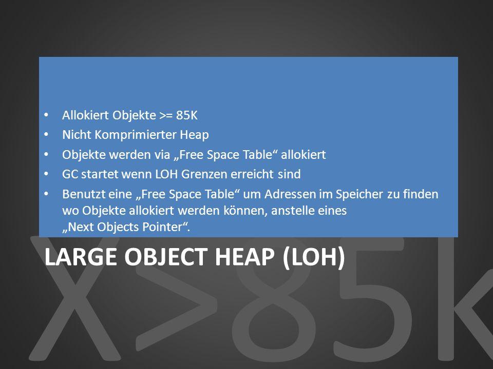 X>85k LARGE OBJECT HEAP (LOH) Allokiert Objekte >= 85K Nicht Komprimierter Heap Objekte werden via Free Space Table allokiert GC startet wenn LOH Gren