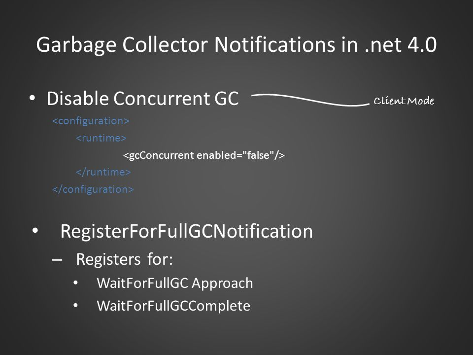 Garbage Collector Notifications in.net 4.0 Disable Concurrent GC RegisterForFullGCNotification – Registers for: WaitForFullGC Approach WaitForFullGCComplete Client Mode