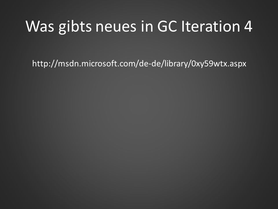 Was gibts neues in GC Iteration 4 http://msdn.microsoft.com/de-de/library/0xy59wtx.aspx