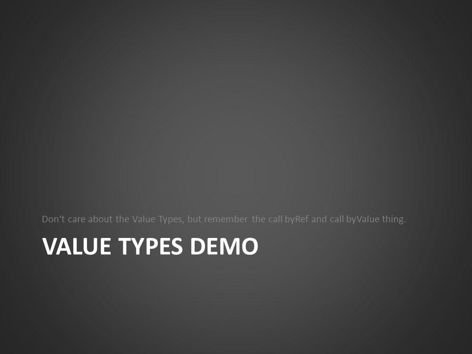 VALUE TYPES DEMO Dont care about the Value Types, but remember the call byRef and call byValue thing.