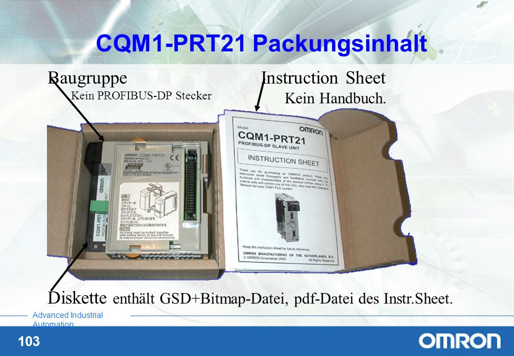 103 Advanced Industrial Automation CQM1-PRT21 Packungsinhalt Baugruppe Kein PROFIBUS-DP Stecker Instruction Sheet Kein Handbuch. Diskette enthält GSD+